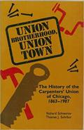 Union Brotherhood, Union Town: The History of the Carpenters' Union of Chicago, 1863-1987